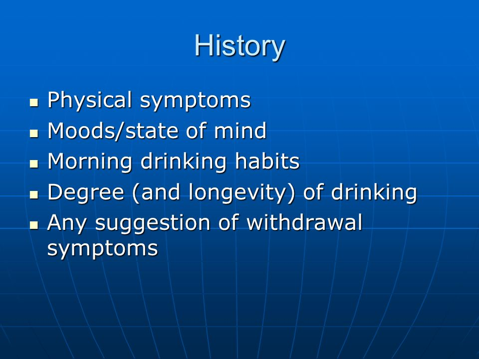 History Physical symptoms Physical symptoms Moods/state of mind Moods/state of mind Morning drinking habits Morning drinking habits Degree (and longev