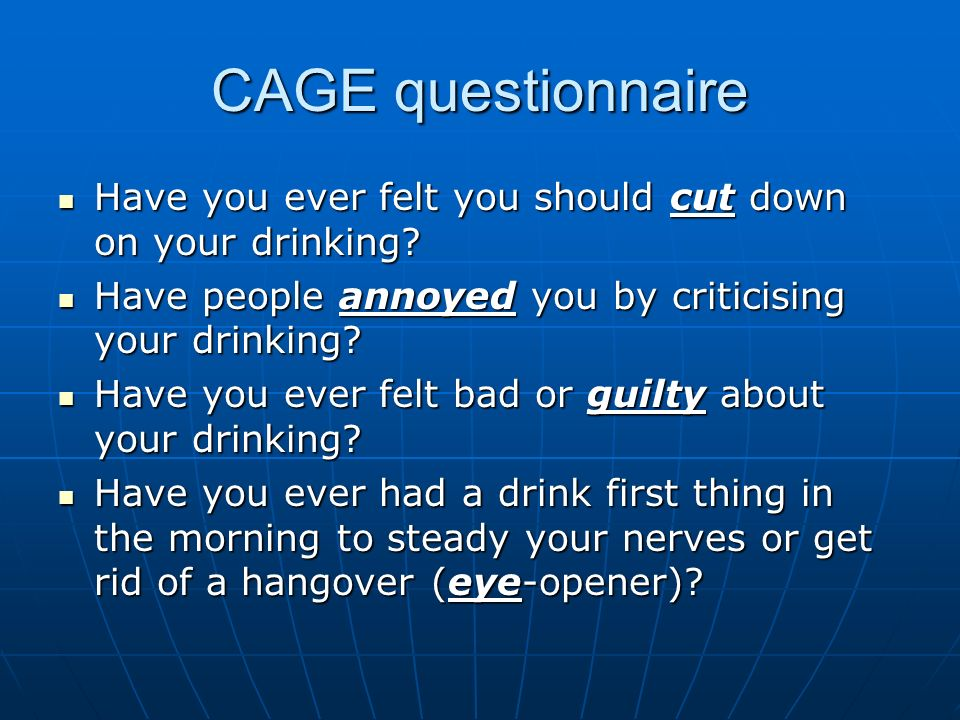 CAGE questionnaire Have you ever felt you should cut down on your drinking? Have you ever felt you should cut down on your drinking? Have people annoy