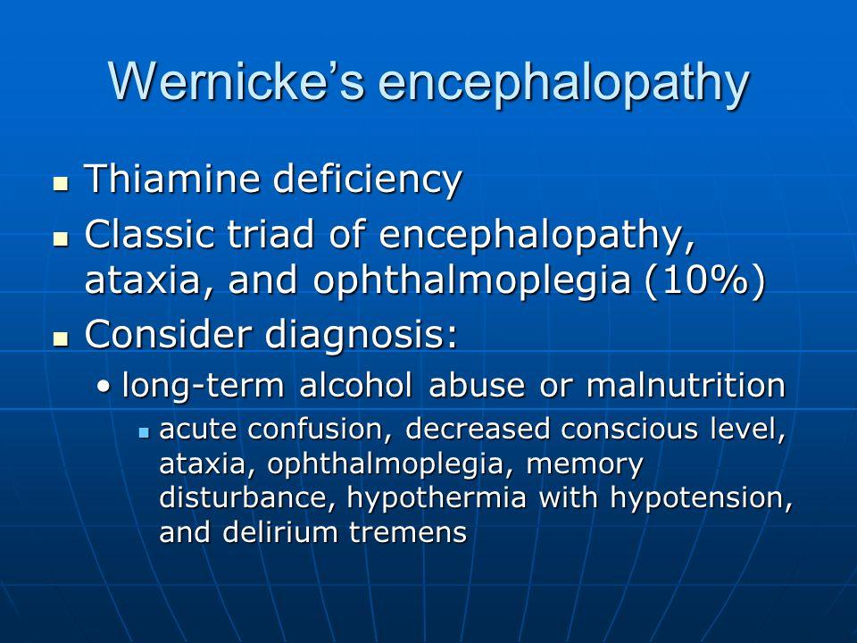 Wernickes encephalopathy Thiamine deficiency Thiamine deficiency Classic triad of encephalopathy, ataxia, and ophthalmoplegia (10%) Classic triad of e