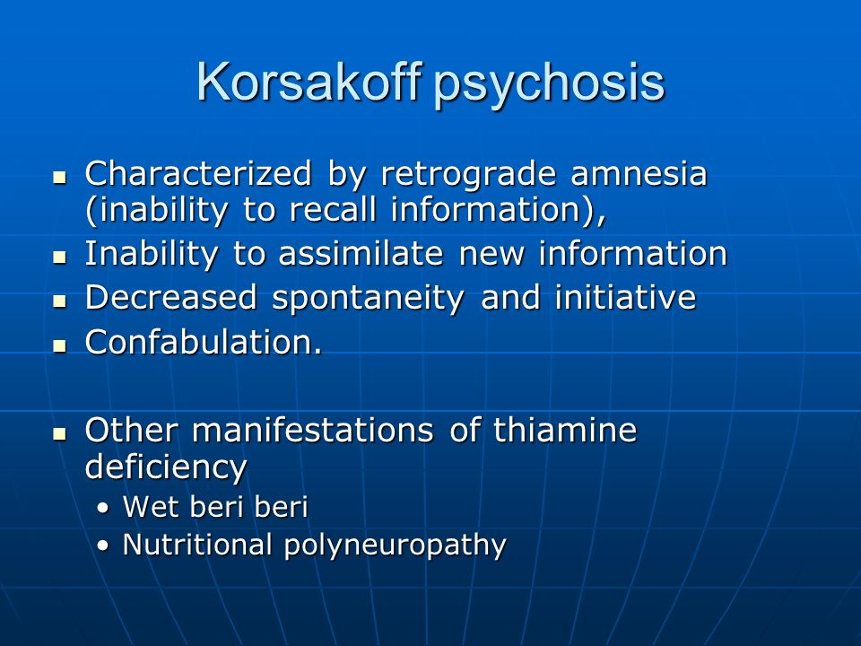 Korsakoff psychosis Characterized by retrograde amnesia (inability to recall information), Characterized by retrograde amnesia (inability to recall in