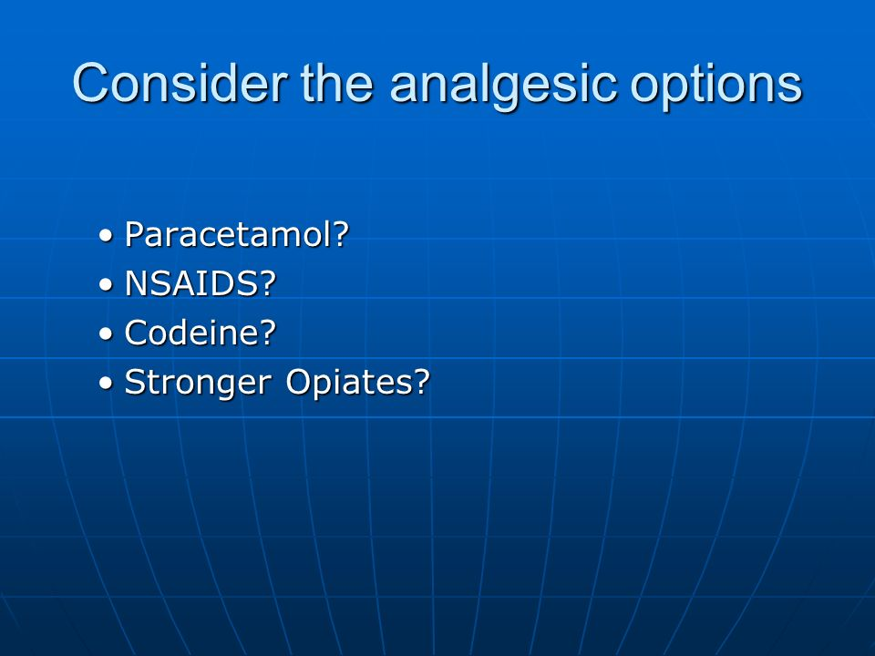 Consider the analgesic options Paracetamol?Paracetamol? NSAIDS?NSAIDS? Codeine?Codeine? Stronger Opiates?Stronger Opiates?