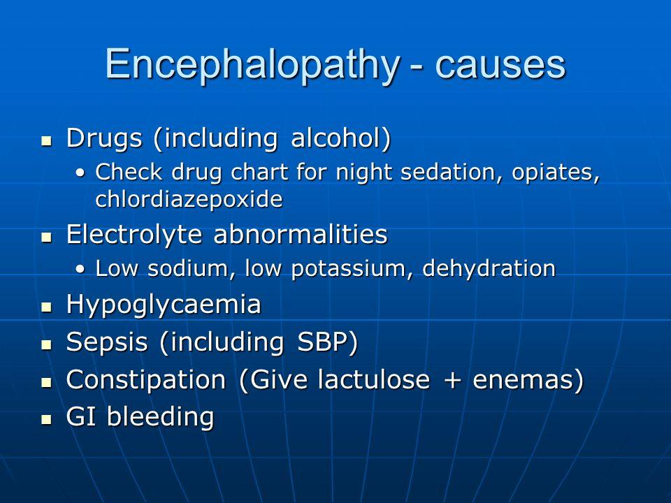 Encephalopathy - causes Drugs (including alcohol) Drugs (including alcohol) Check drug chart for night sedation, opiates, chlordiazepoxideCheck drug c