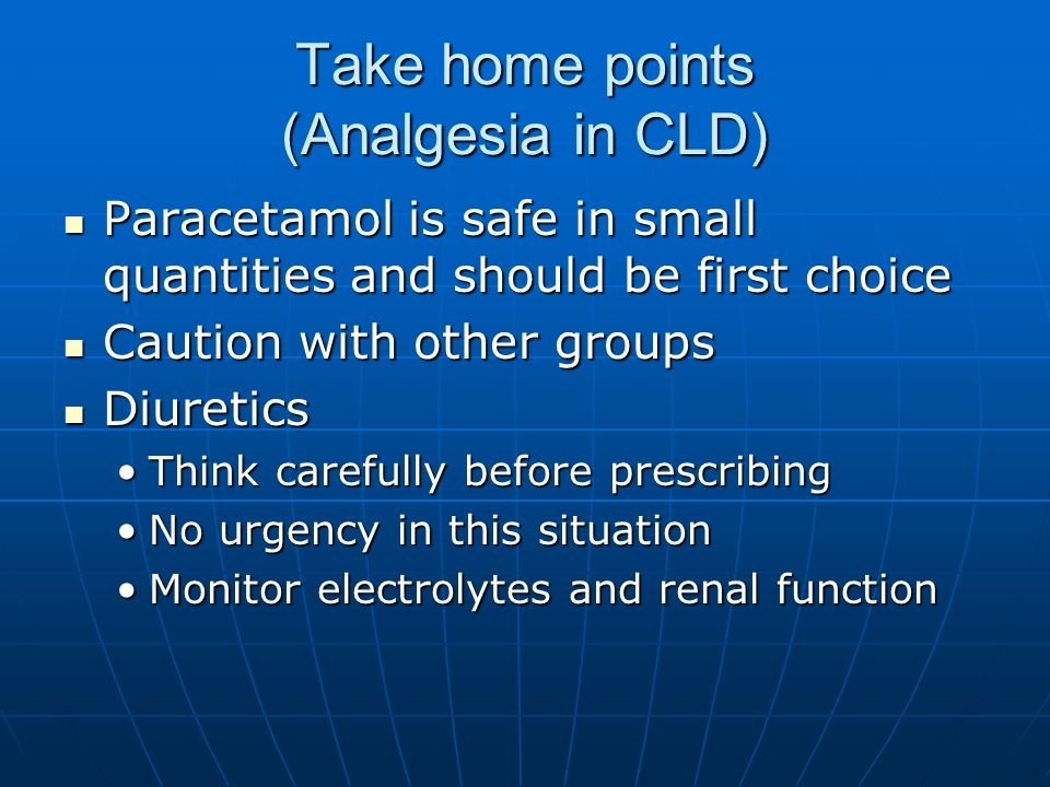 Take home points (Analgesia in CLD) Paracetamol is safe in small quantities and should be first choice Paracetamol is safe in small quantities and sho