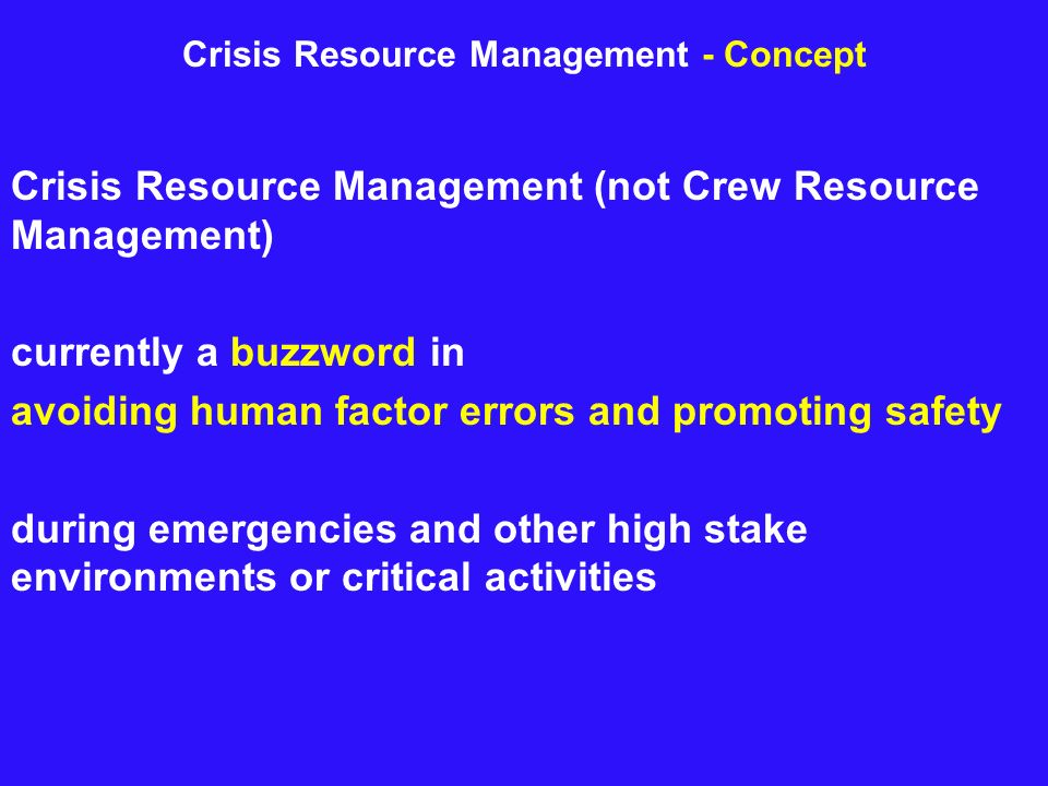Crisis Resource Management (not Crew Resource Management) currently a buzzword in avoiding human factor errors and promoting safety during emergencies