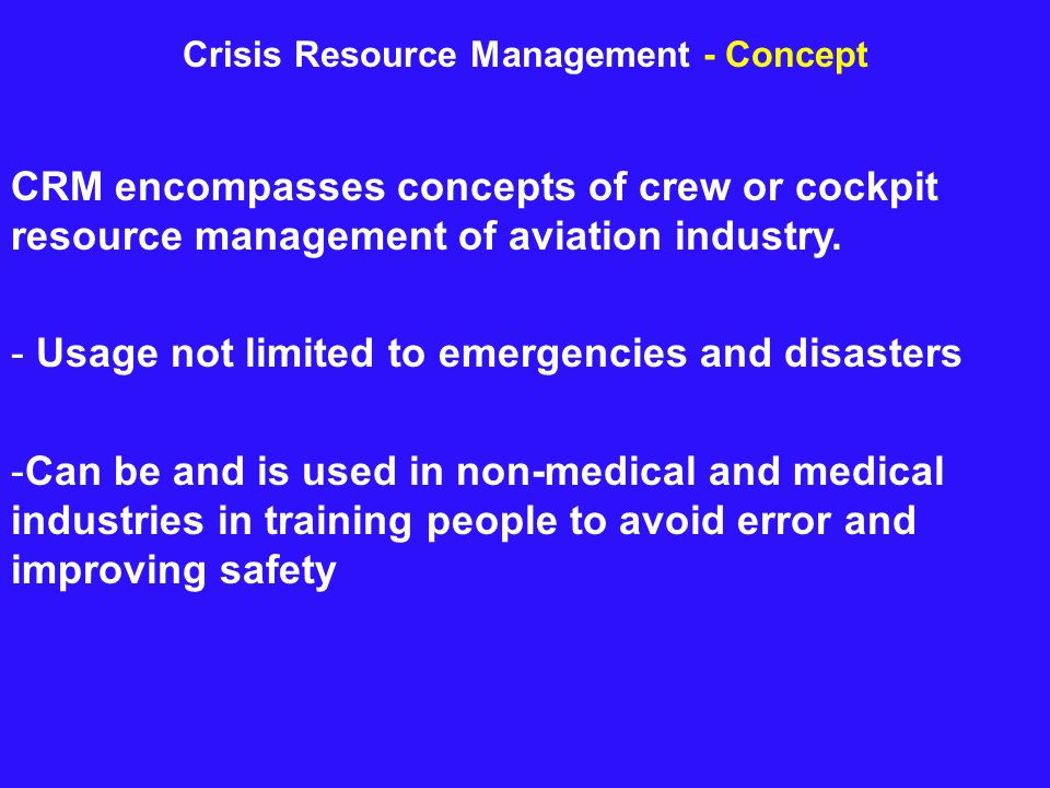 Crisis Resource Management - Concept CRM encompasses concepts of crew or cockpit resource management of aviation industry. - Usage not limited to emer