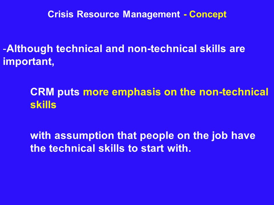 Crisis Resource Management - Concept -Although technical and non-technical skills are important, CRM puts more emphasis on the non-technical skills wi