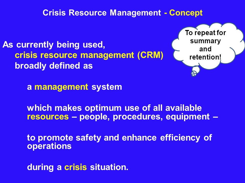 Crisis Resource Management - Concept As currently being used, crisis resource management (CRM) broadly defined as a management system which makes opti