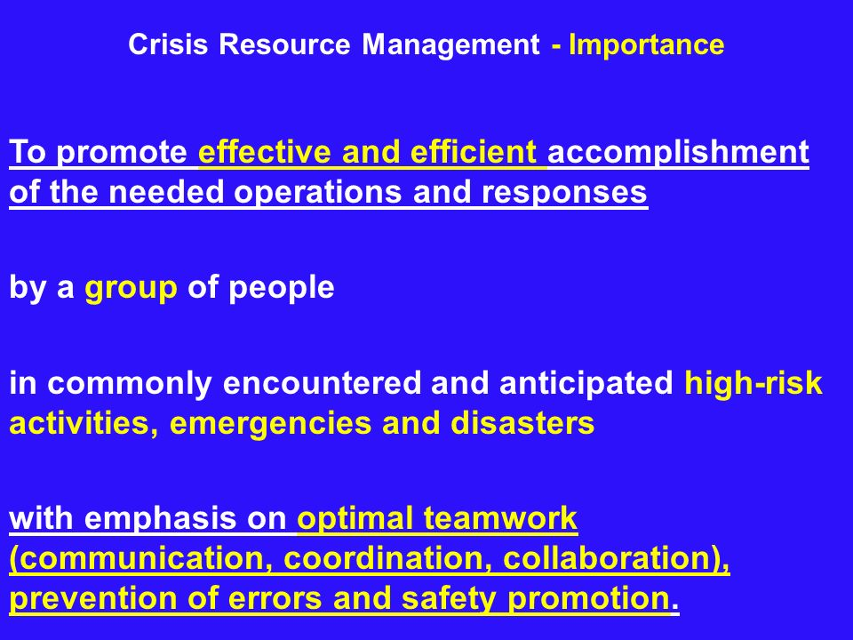 Crisis Resource Management - Importance To promote effective and efficient accomplishment of the needed operations and responses by a group of people