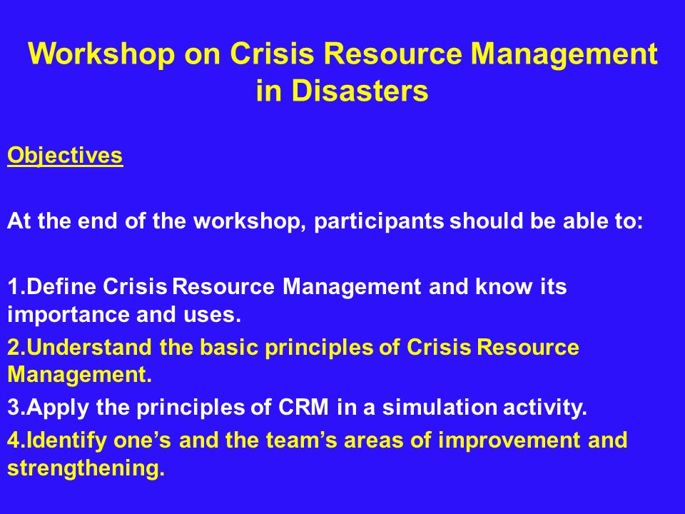 Workshop on Crisis Resource Management in Disasters Objectives At the end of the workshop, participants should be able to: 1.Define Crisis Resource Ma