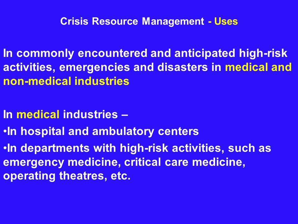 Crisis Resource Management - Uses In commonly encountered and anticipated high-risk activities, emergencies and disasters in medical and non-medical i