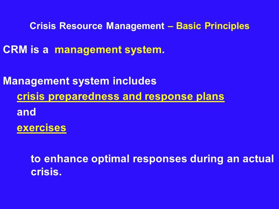 Crisis Resource Management – Basic Principles CRM is a management system. Management system includes crisis preparedness and response plans and exerci