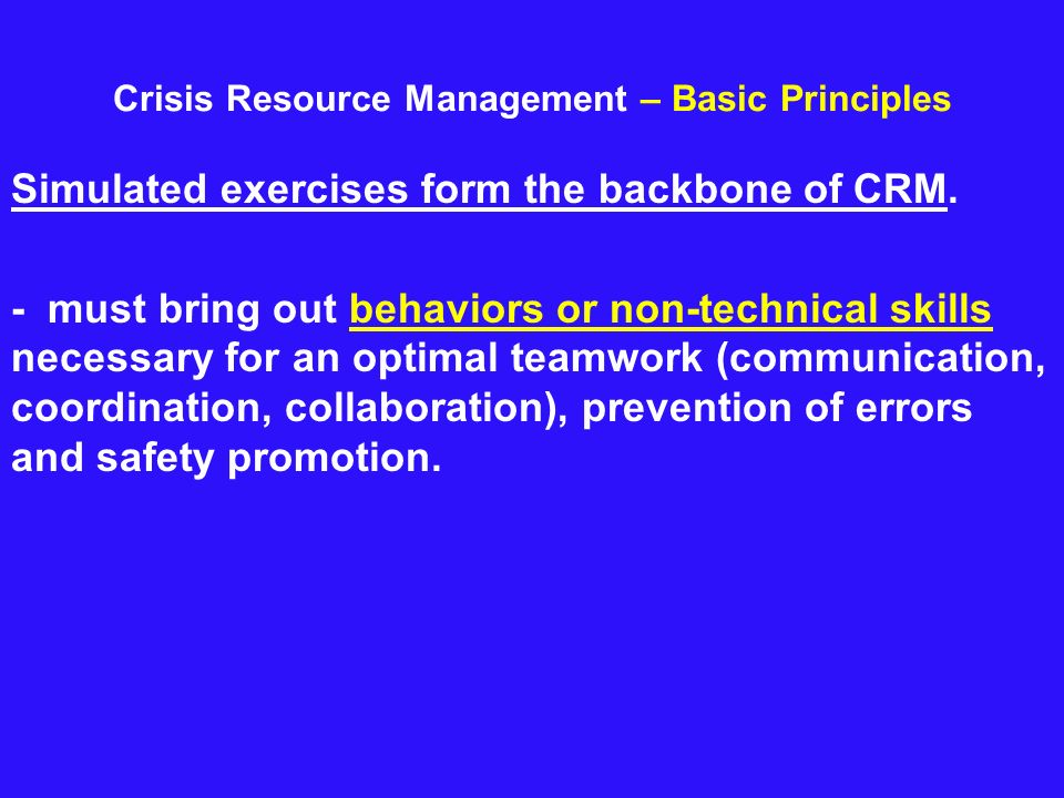 Crisis Resource Management – Basic Principles Simulated exercises form the backbone of CRM. - must bring out behaviors or non-technical skills necessa