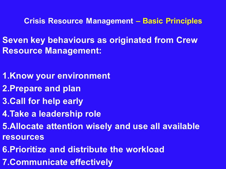 Crisis Resource Management – Basic Principles Seven key behaviours as originated from Crew Resource Management: 1.Know your environment 2.Prepare and