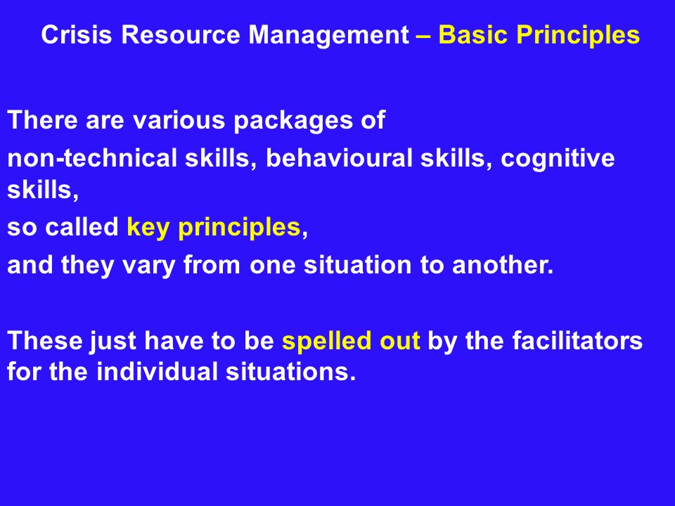 Crisis Resource Management – Basic Principles There are various packages of non-technical skills, behavioural skills, cognitive skills, so called key