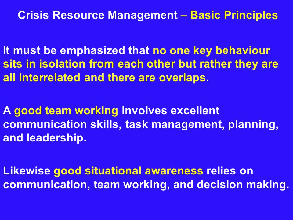 Crisis Resource Management – Basic Principles It must be emphasized that no one key behaviour sits in isolation from each other but rather they are al