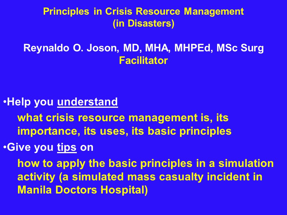 Principles in Crisis Resource Management (in Disasters) Reynaldo O. Joson, MD, MHA, MHPEd, MSc Surg Facilitator Help you understand what crisis resour