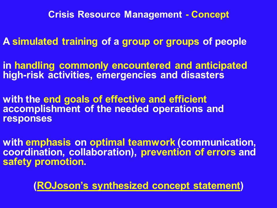 Crisis Resource Management - Concept A simulated training of a group or groups of people in handling commonly encountered and anticipated high-risk ac