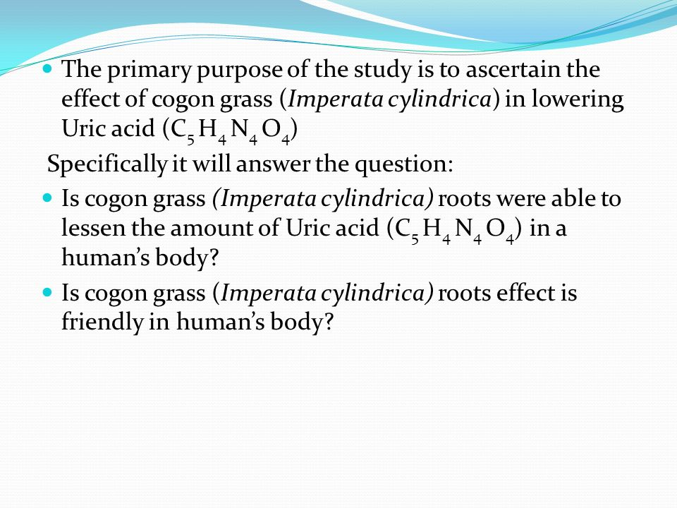 The primary purpose of the study is to ascertain the effect of cogon grass (Imperata cylindrica) in lowering Uric acid (C 5 H 4 N 4 O 4 ) Specifically