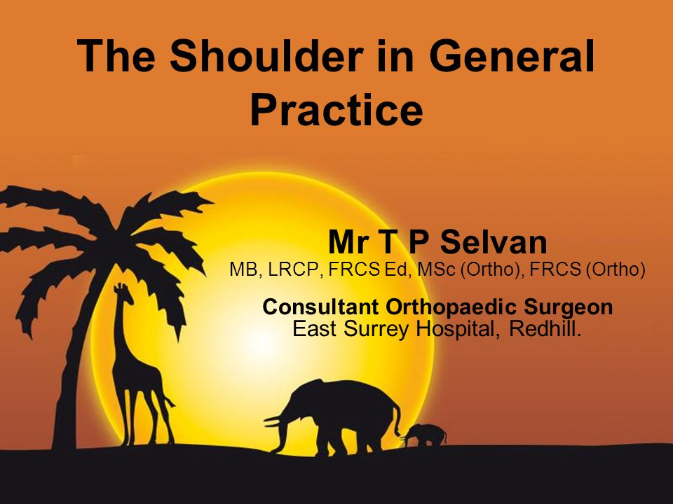 Page 1 The Shoulder in General Practice Mr T P Selvan MB, LRCP, FRCS Ed, MSc (Ortho), FRCS (Ortho) Consultant Orthopaedic Surgeon East Surrey Hospital