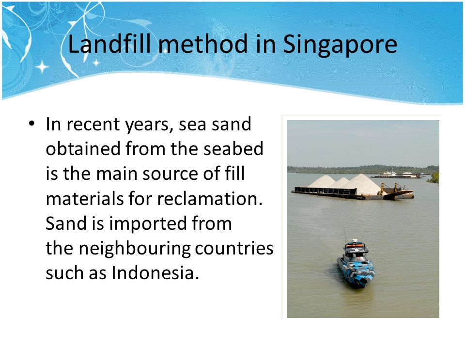 Landfill method in Singapore In recent years, sea sand obtained from the seabed is the main source of fill materials for reclamation.