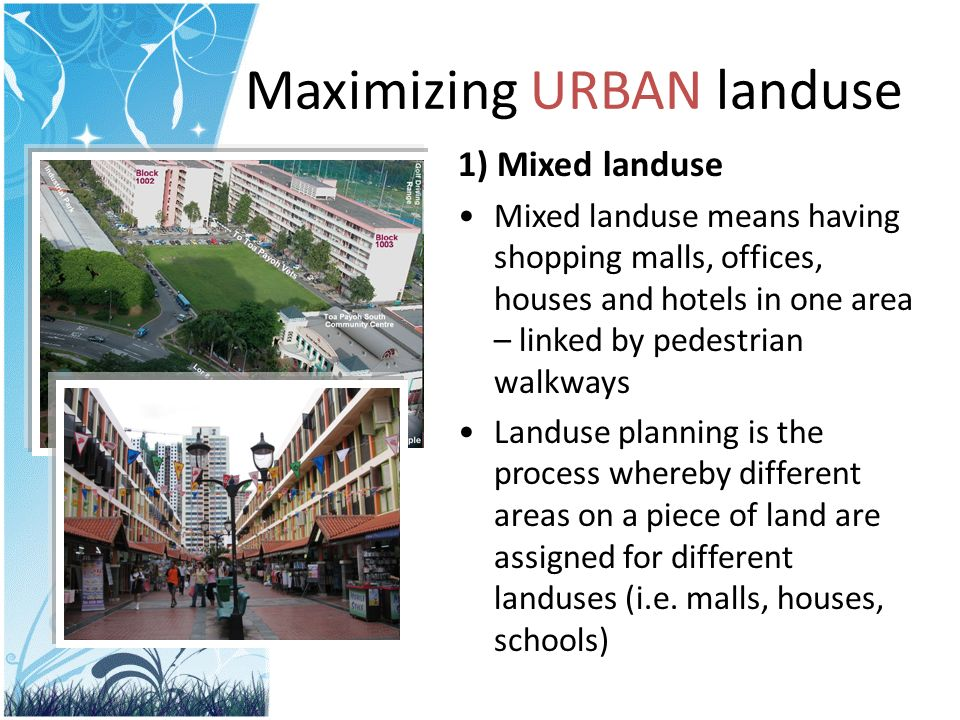 Maximizing URBAN landuse 1) Mixed landuse Mixed landuse means having shopping malls, offices, houses and hotels in one area – linked by pedestrian walkways Landuse planning is the process whereby different areas on a piece of land are assigned for different landuses (i.e.