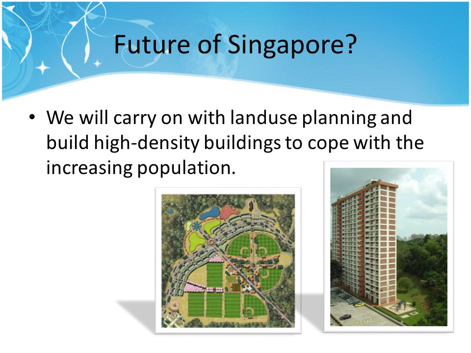 Future of Singapore? We will carry on with landuse planning and build high-density buildings to cope with the increasing population.