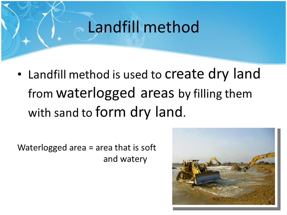 Landfill method Landfill method is used to create dry land from waterlogged areas by filling them with sand to form dry land.
