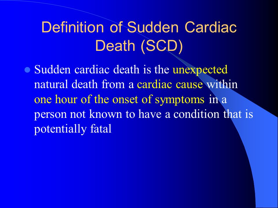 Definition of Sudden Cardiac Death (SCD) Sudden cardiac death is the unexpected natural death from a cardiac cause within one hour of the onset of sym