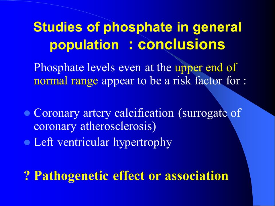 Studies of phosphate in general population : conclusions Phosphate levels even at the upper end of normal range appear to be a risk factor for : Coron
