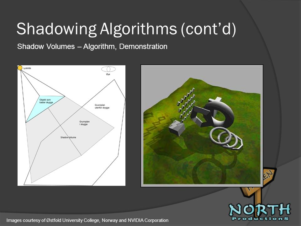 Shadowing Algorithms (contd) Shadow Volumes – Algorithm, Demonstration Images courtesy of Østfold University College, Norway and NVIDIA Corporation
