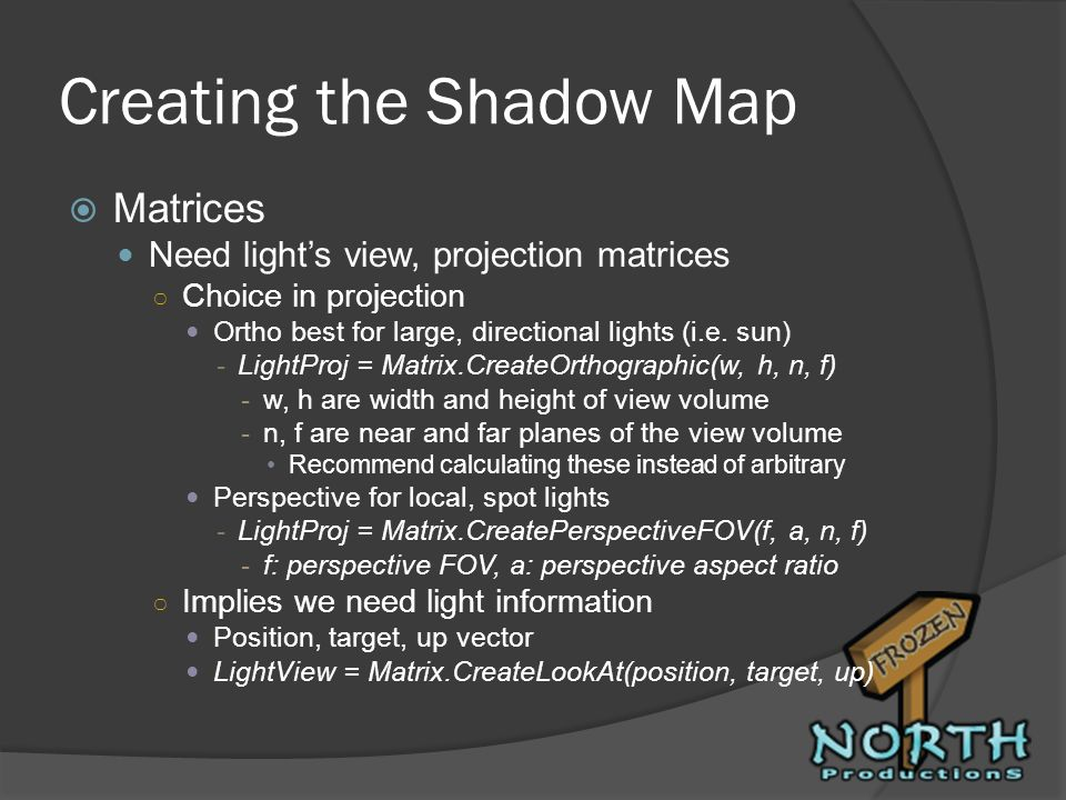 Creating the Shadow Map Matrices Need lights view, projection matrices Choice in projection Ortho best for large, directional lights (i.e. sun) -Light