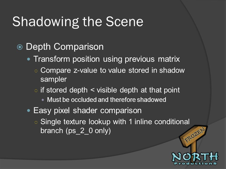 Shadowing the Scene Depth Comparison Transform position using previous matrix Compare z-value to value stored in shadow sampler if stored depth < visi
