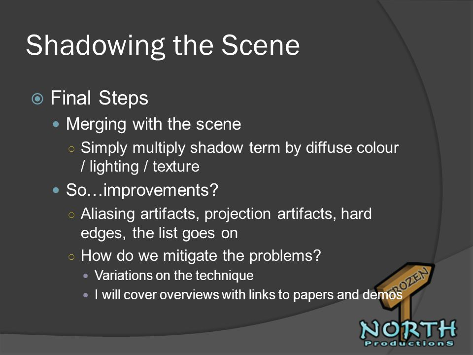 Shadowing the Scene Final Steps Merging with the scene Simply multiply shadow term by diffuse colour / lighting / texture So…improvements? Aliasing ar