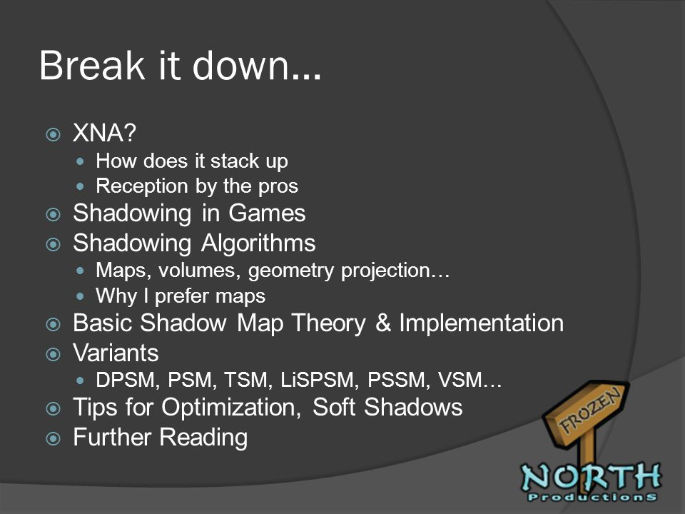 Break it down… XNA? How does it stack up Reception by the pros Shadowing in Games Shadowing Algorithms Maps, volumes, geometry projection… Why I prefe