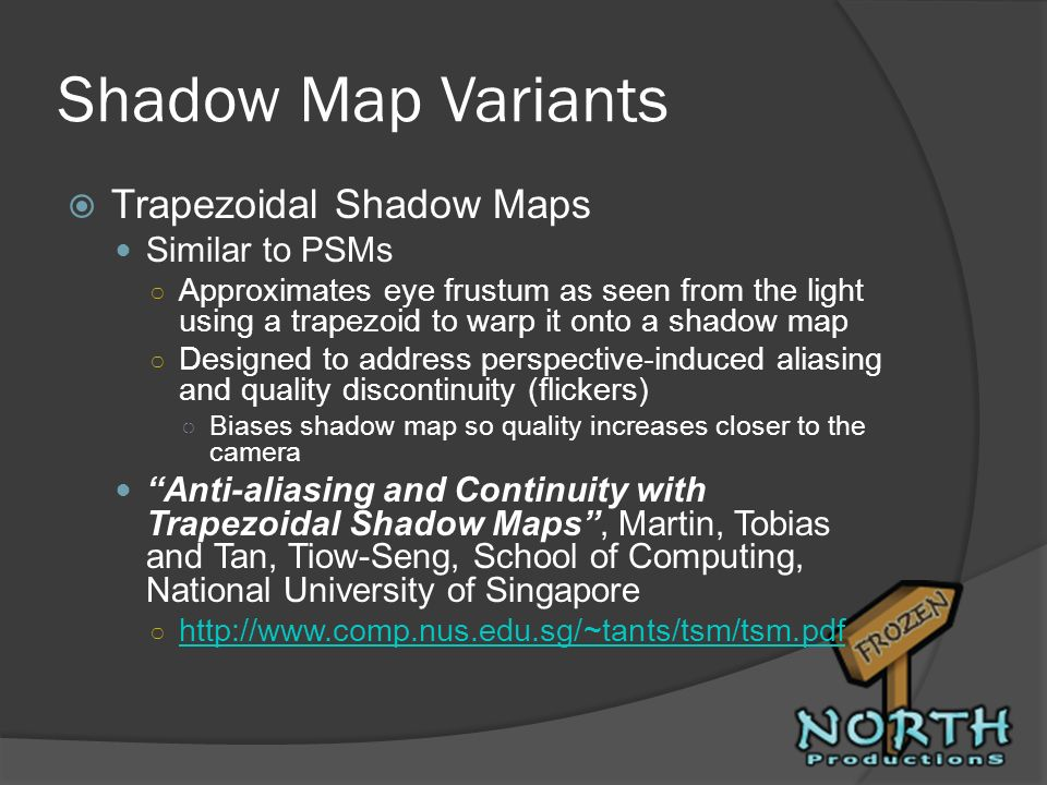 Shadow Map Variants Trapezoidal Shadow Maps Similar to PSMs Approximates eye frustum as seen from the light using a trapezoid to warp it onto a shadow