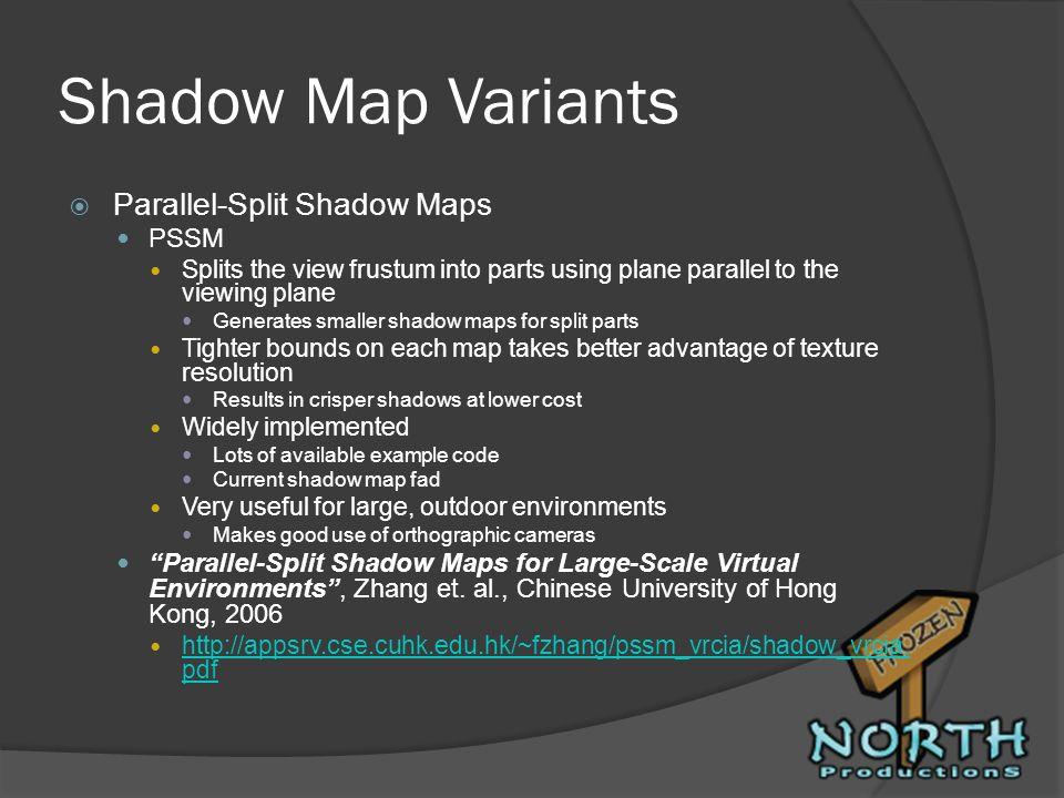 Shadow Map Variants Parallel-Split Shadow Maps PSSM Splits the view frustum into parts using plane parallel to the viewing plane Generates smaller sha