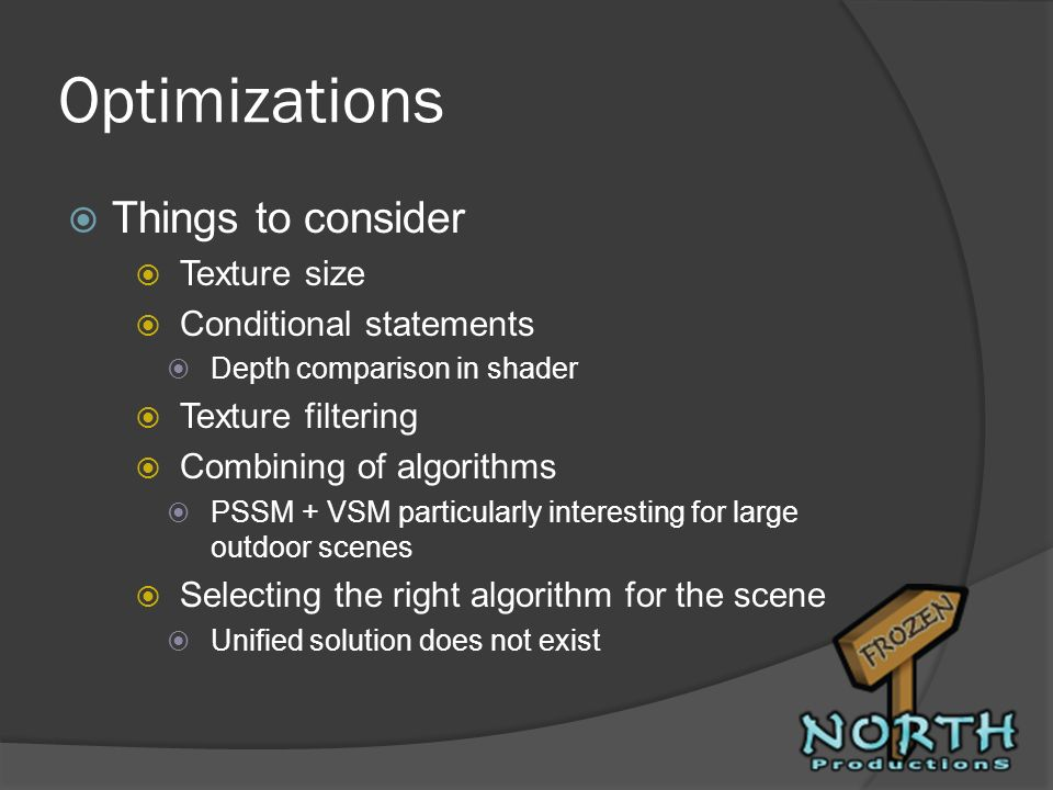 Optimizations Things to consider Texture size Conditional statements Depth comparison in shader Texture filtering Combining of algorithms PSSM + VSM p