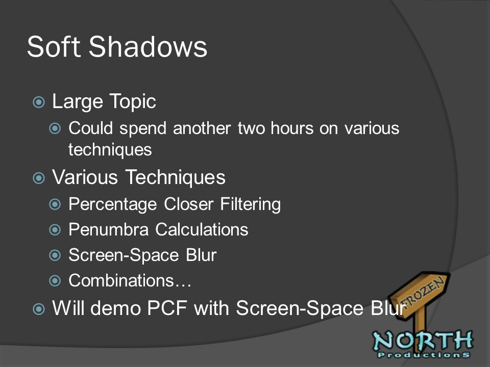 Soft Shadows Large Topic Could spend another two hours on various techniques Various Techniques Percentage Closer Filtering Penumbra Calculations Scre