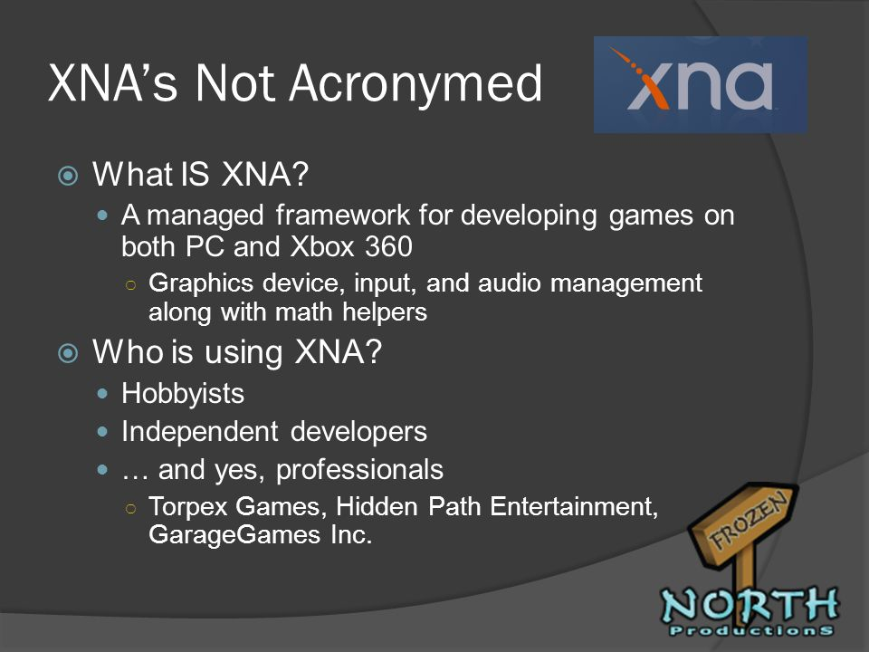 XNAs Not Acronymed What IS XNA? A managed framework for developing games on both PC and Xbox 360 Graphics device, input, and audio management along wi