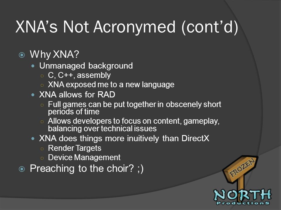 XNAs Not Acronymed (contd) Why XNA? Unmanaged background C, C++, assembly XNA exposed me to a new language XNA allows for RAD Full games can be put to
