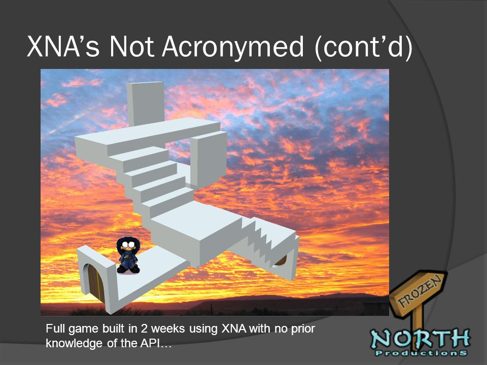 XNAs Not Acronymed (contd) Full game built in 2 weeks using XNA with no prior knowledge of the API…
