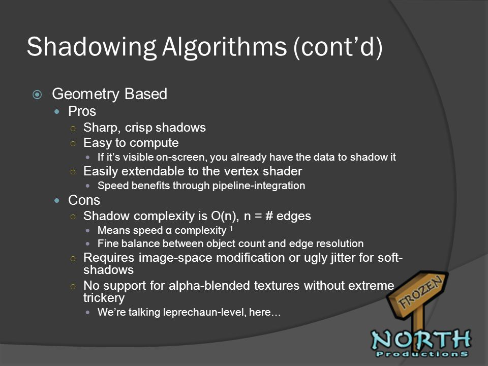 Shadowing Algorithms (contd) Geometry Based Pros Sharp, crisp shadows Easy to compute If its visible on-screen, you already have the data to shadow it