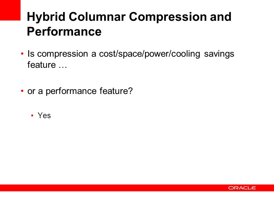 Hybrid Columnar Compression and Performance Is compression a cost/space/power/cooling savings feature … or a performance feature.