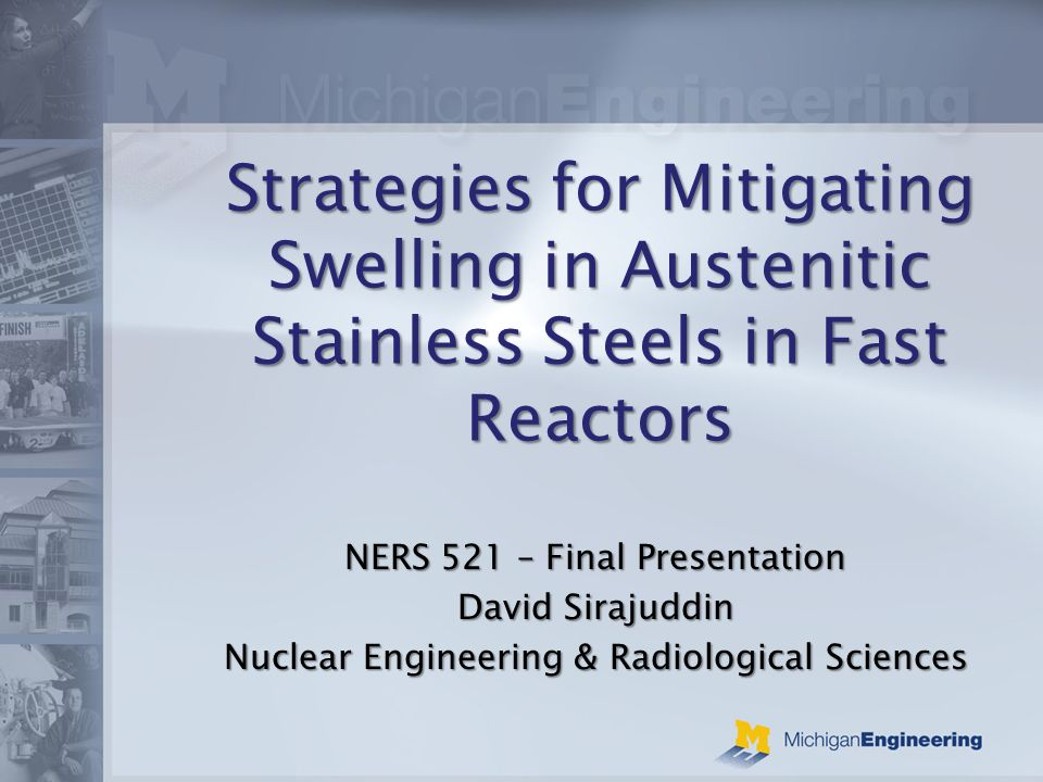Strategies for Mitigating Swelling in Austenitic Stainless Steels in Fast Reactors NERS 521 – Final Presentation David Sirajuddin Nuclear Engineering & Radiological Sciences