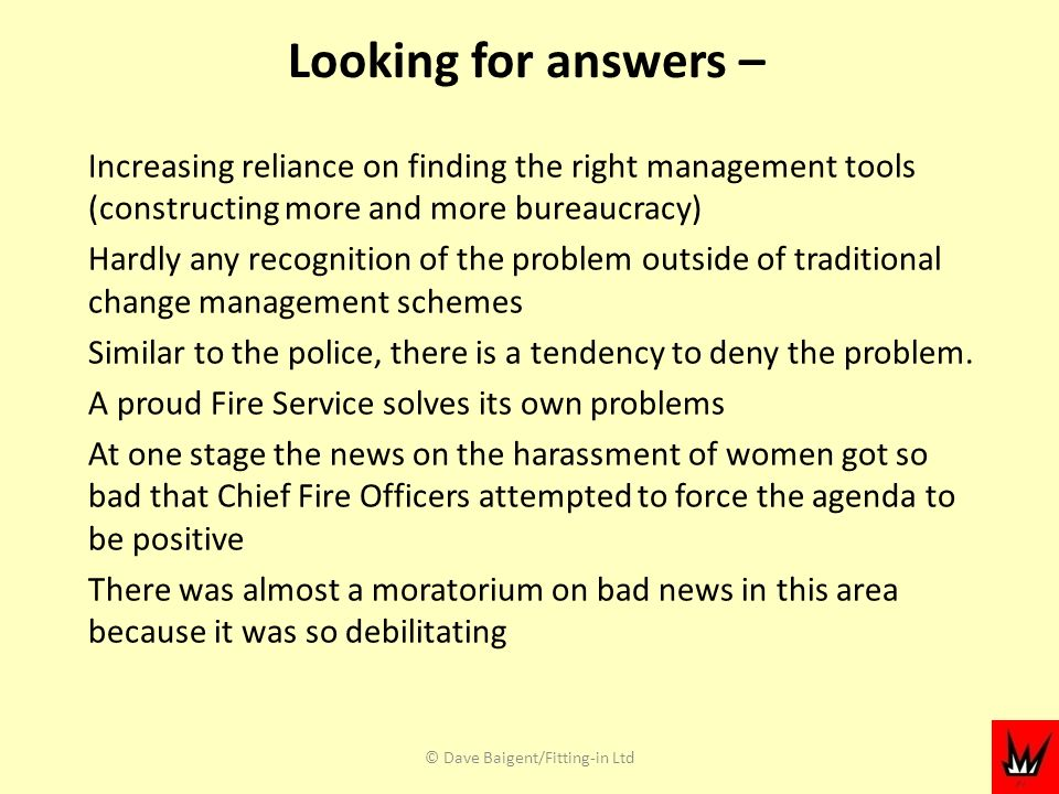 Looking for answers – Increasing reliance on finding the right management tools (constructing more and more bureaucracy) Hardly any recognition of the problem outside of traditional change management schemes Similar to the police, there is a tendency to deny the problem.