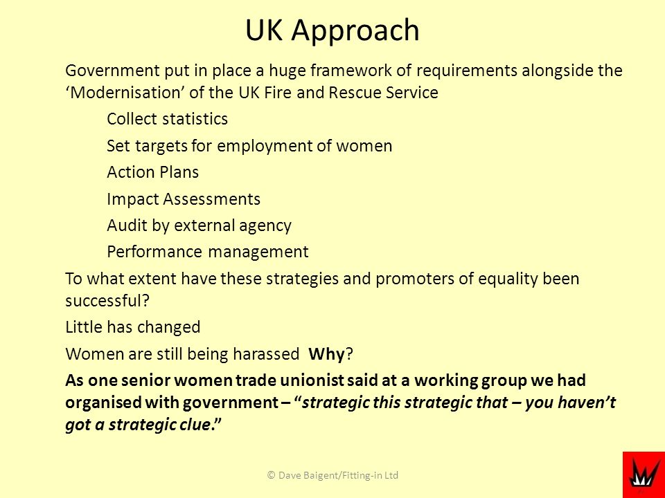 UK Approach Government put in place a huge framework of requirements alongside the Modernisation of the UK Fire and Rescue Service Collect statistics Set targets for employment of women Action Plans Impact Assessments Audit by external agency Performance management To what extent have these strategies and promoters of equality been successful.