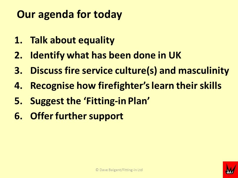 Our agenda for today 1.Talk about equality 2.Identify what has been done in UK 3.Discuss fire service culture(s) and masculinity 4.Recognise how firefighters learn their skills 5.Suggest the Fitting-in Plan 6.Offer further support © Dave Baigent/Fitting-in Ltd