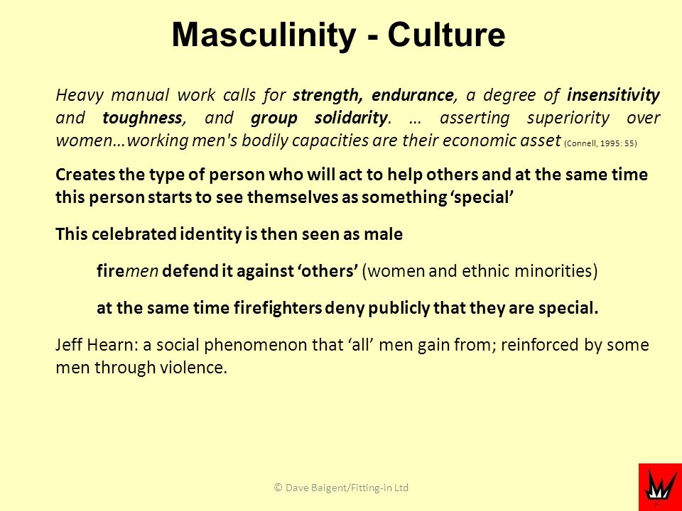 Masculinity - Culture Heavy manual work calls for strength, endurance, a degree of insensitivity and toughness, and group solidarity.