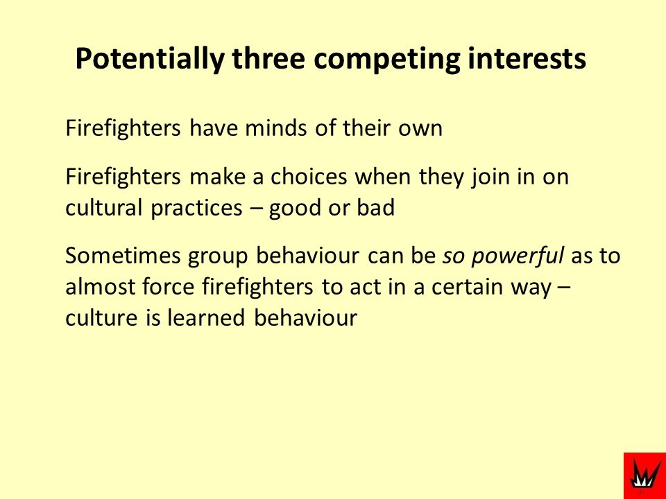 Potentially three competing interests Firefighters have minds of their own Firefighters make a choices when they join in on cultural practices – good or bad Sometimes group behaviour can be so powerful as to almost force firefighters to act in a certain way – culture is learned behaviour