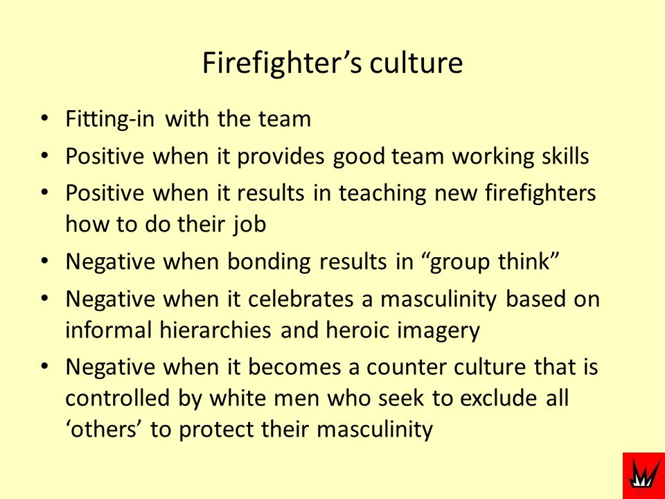 Firefighters culture Fitting-in with the team Positive when it provides good team working skills Positive when it results in teaching new firefighters how to do their job Negative when bonding results in group think Negative when it celebrates a masculinity based on informal hierarchies and heroic imagery Negative when it becomes a counter culture that is controlled by white men who seek to exclude all others to protect their masculinity